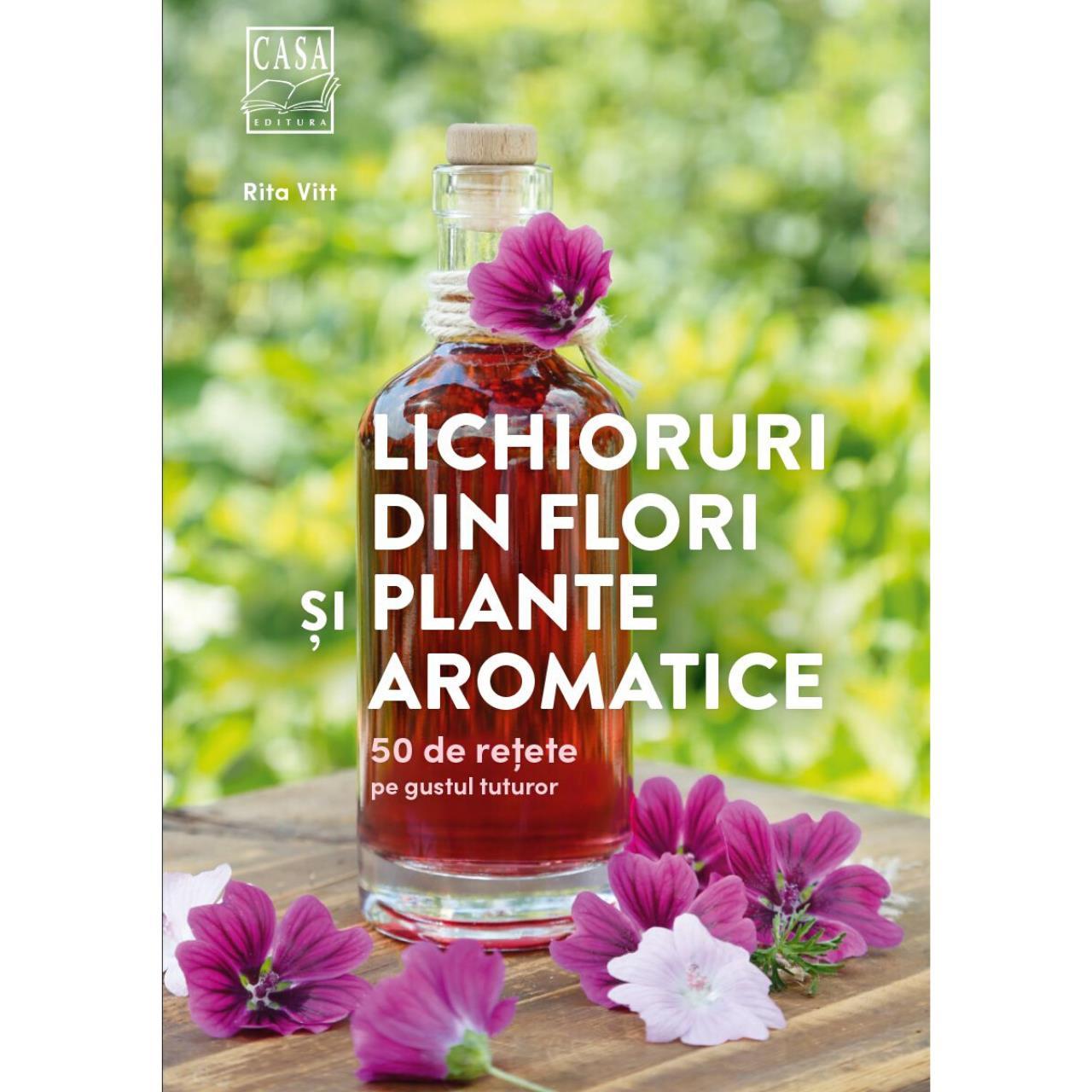 Lichioruri din flori și plante aromatice - 50 de rețete pe gustul tuturor imagine edituracasa.ro